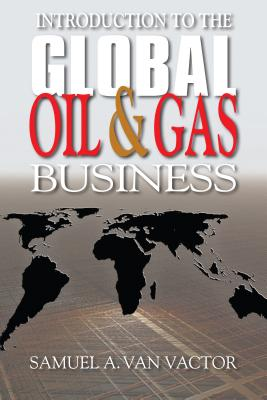 Introduction to the Global Oil & Gas Business By Van Vactor, Samuel A.